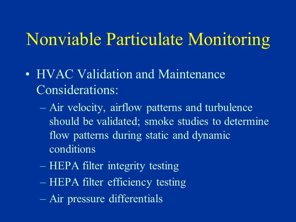 Nonviable Particulate Monitoring HVAC Validation and Maintenance Considerations: –Air velocity, airflow patterns and turbulence should be validated; s