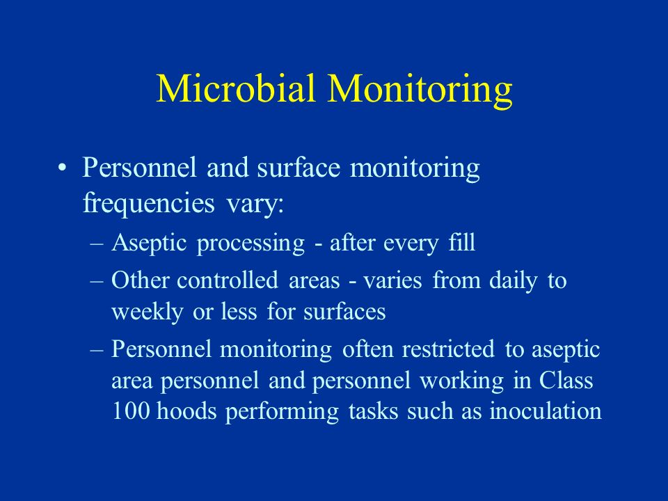 Microbial Monitoring Personnel and surface monitoring frequencies vary: –Aseptic processing - after every fill –Other controlled areas - varies from d