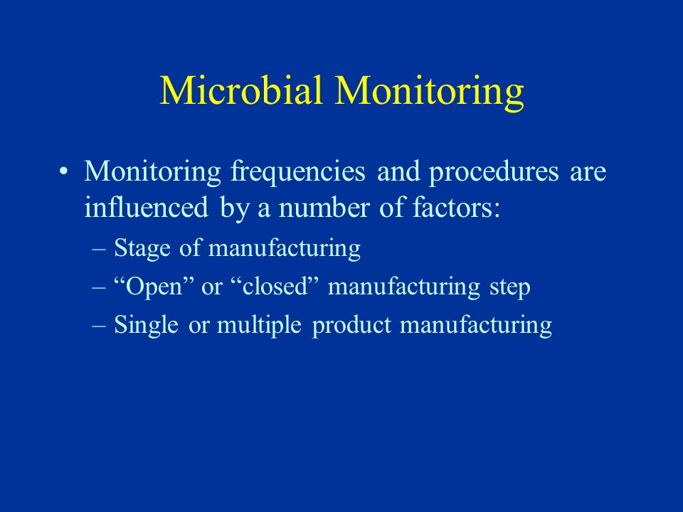 Microbial Monitoring Monitoring frequencies and procedures are influenced by a number of factors: –Stage of manufacturing –Open or closed manufacturin