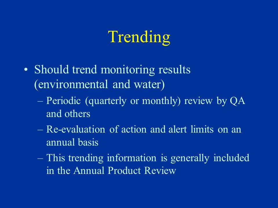 Trending Should trend monitoring results (environmental and water) –Periodic (quarterly or monthly) review by QA and others –Re-evaluation of action a