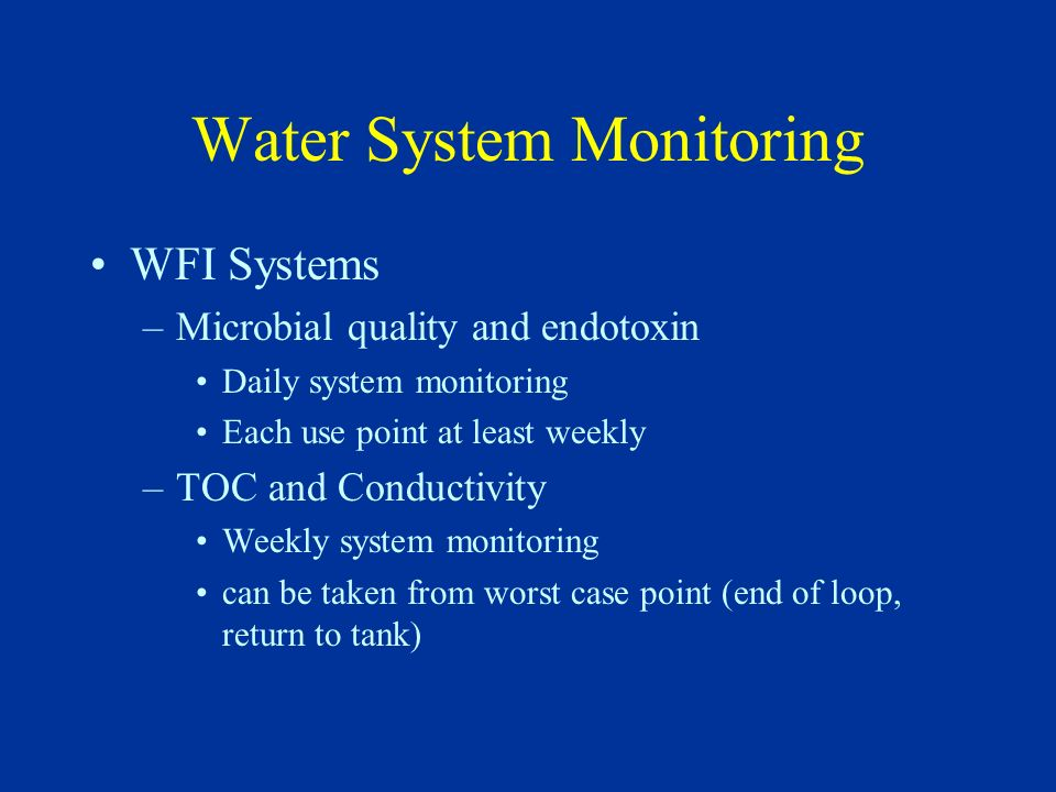 Water System Monitoring WFI Systems –Microbial quality and endotoxin Daily system monitoring Each use point at least weekly –TOC and Conductivity Week