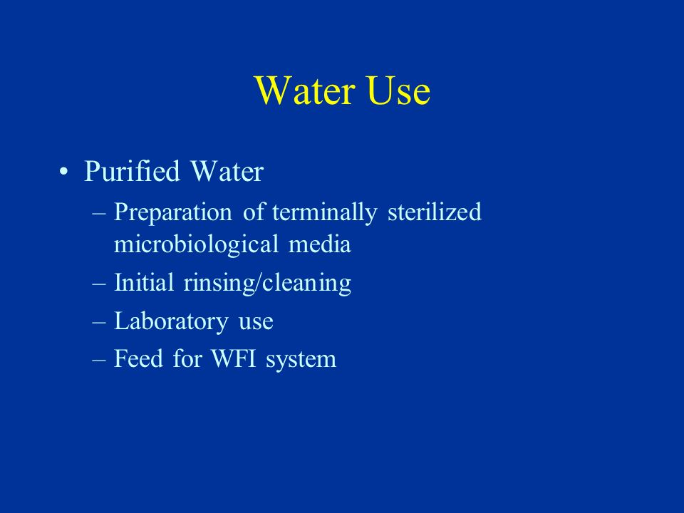 Water Use Purified Water –Preparation of terminally sterilized microbiological media –Initial rinsing/cleaning –Laboratory use –Feed for WFI system