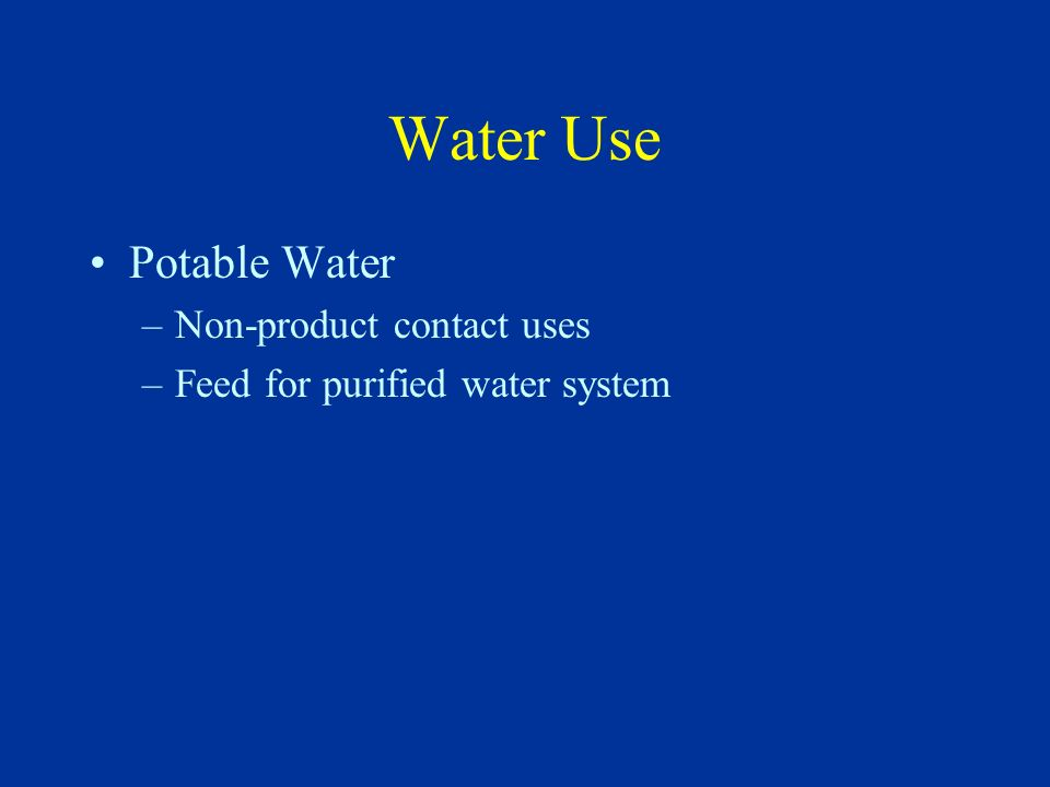 Water Use Potable Water –Non-product contact uses –Feed for purified water system