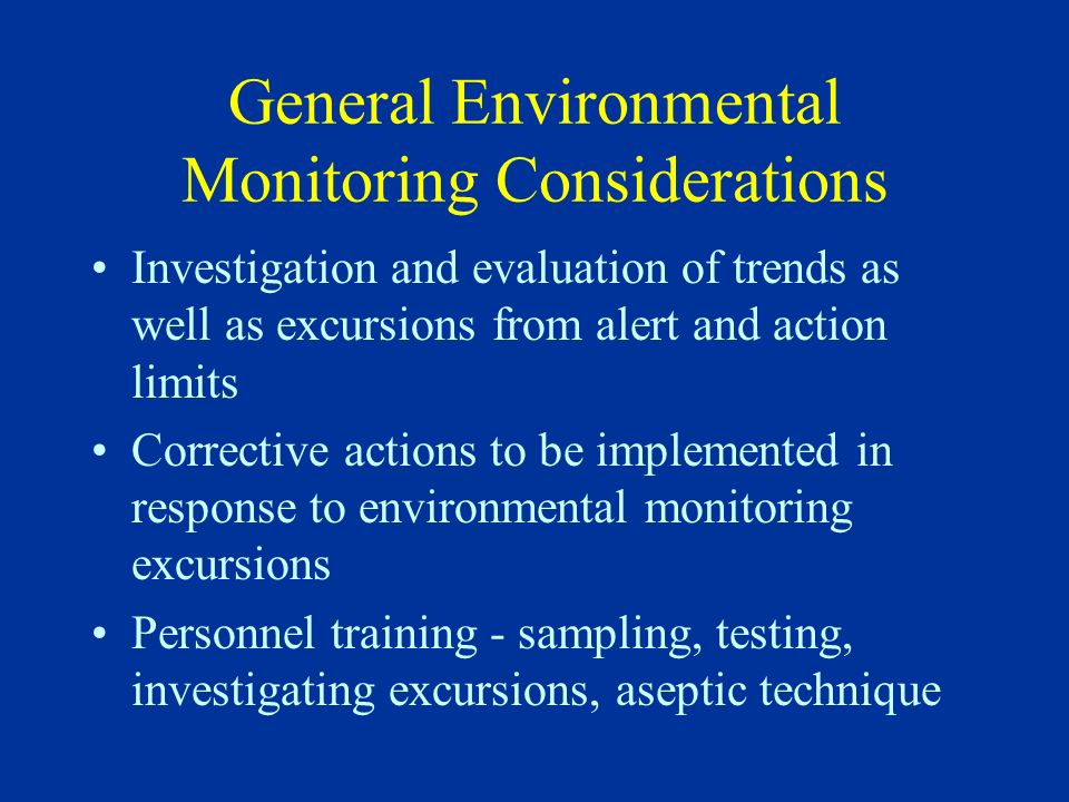 Scope of Environmental Monitoring Program Should include monitoring of all environments where products and their components are manufactured –All areas where there is a risk of product contamination Should include monitoring of all water used for product manufacturing as well as feed water to the final water purification system (WFI System)