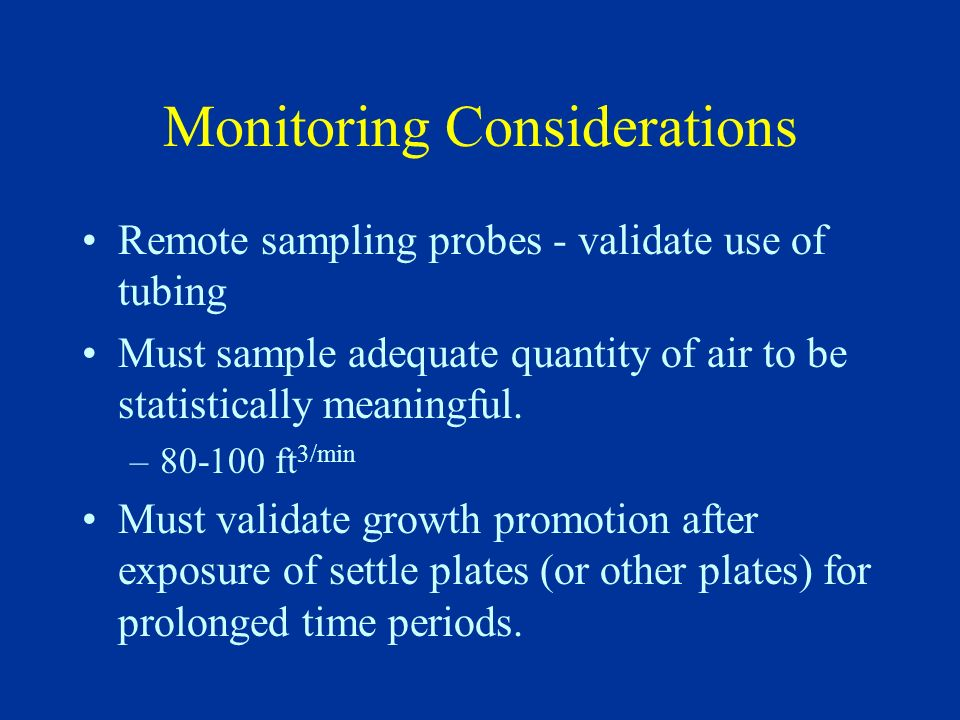 Monitoring Considerations Remote sampling probes - validate use of tubing Must sample adequate quantity of air to be statistically meaningful. –80-100