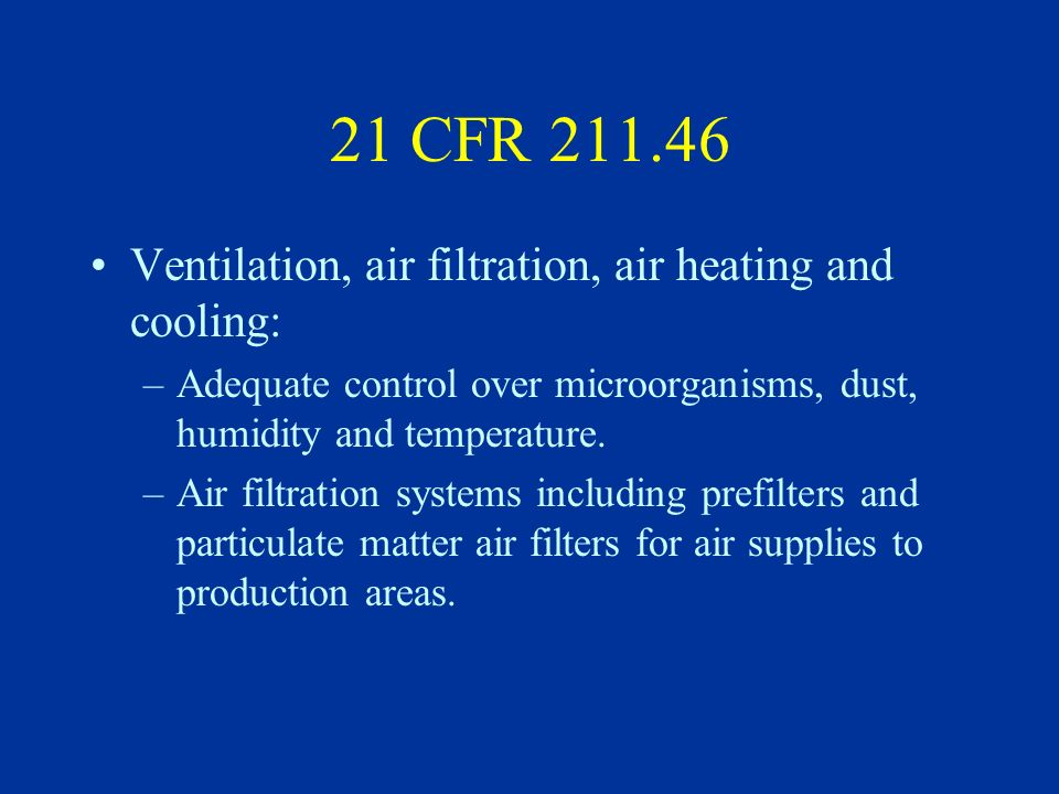 21 CFR 211.46 Ventilation, air filtration, air heating and cooling: –Adequate control over microorganisms, dust, humidity and temperature. –Air filtra