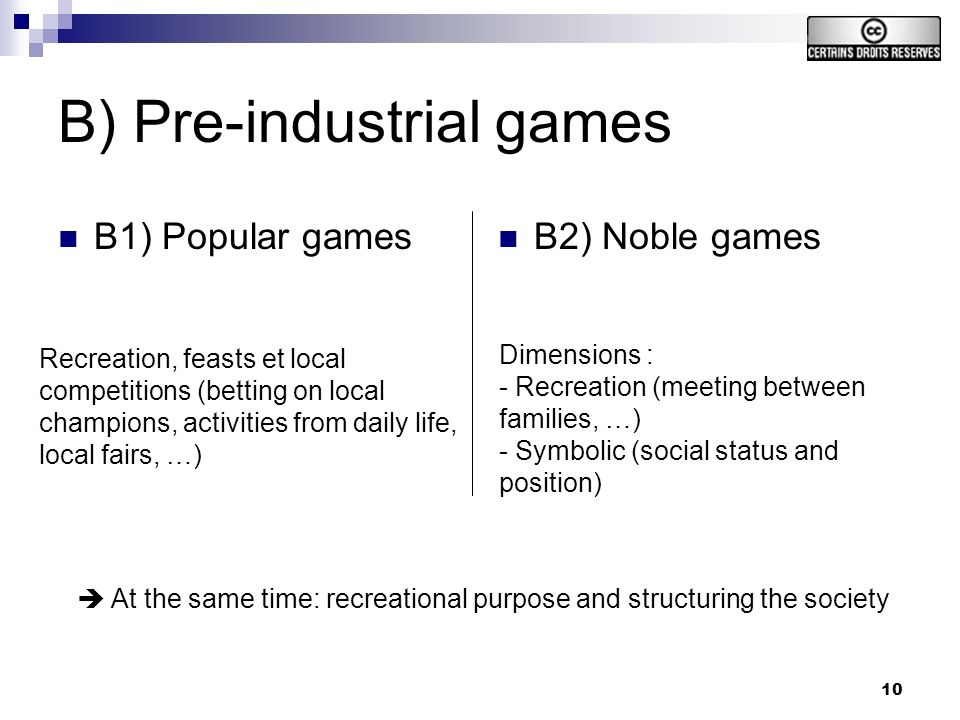 10 B) Pre-industrial games B1) Popular games B2) Noble games Dimensions : - Recreation (meeting between families, …) - Symbolic (social status and position) Recreation, feasts et local competitions (betting on local champions, activities from daily life, local fairs, …) At the same time: recreational purpose and structuring the society