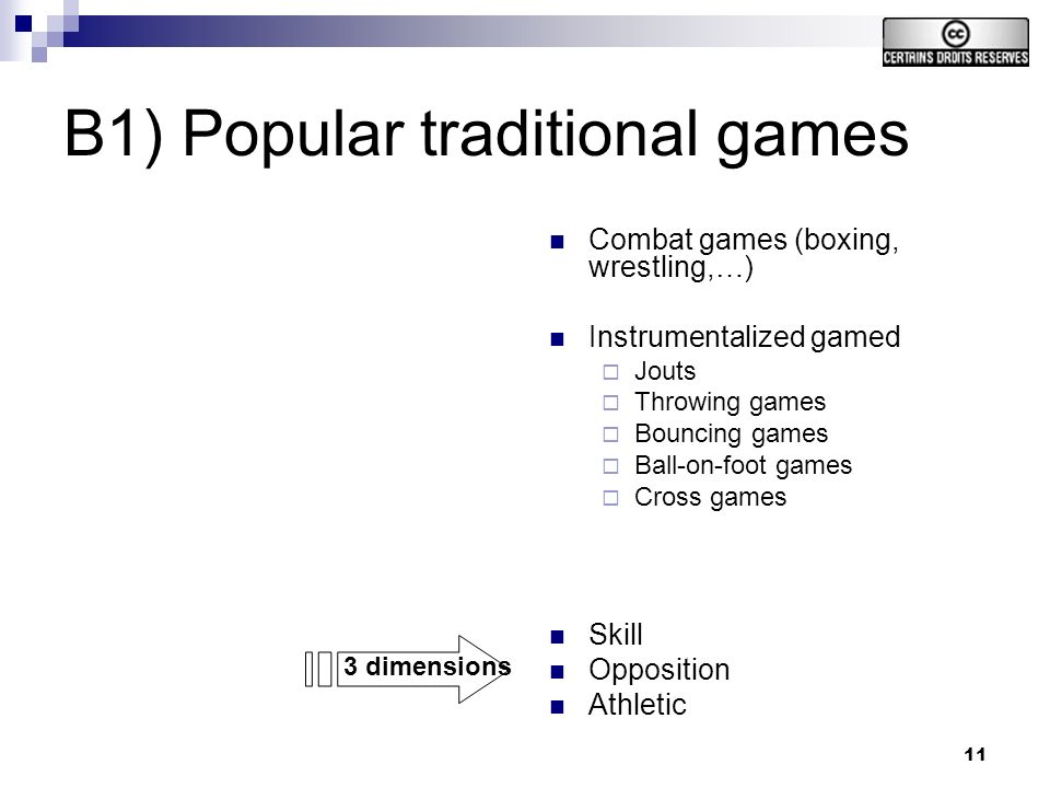 11 B1) Popular traditional games Combat games (boxing, wrestling,…) Instrumentalized gamed Jouts Throwing games Bouncing games Ball-on-foot games Cross games Skill Opposition Athletic 3 dimensions