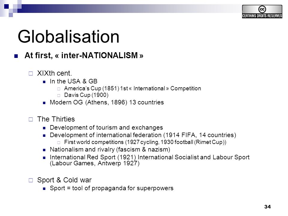 34 Globalisation At first, « inter-NATIONALISM » XIXth cent. In the USA & GB Americas Cup (1851) 1st « International » Competition Davis Cup (1900) Mo