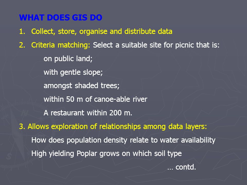 WHAT DOES GIS DO 1.Collect, store, organise and distribute data 2.Criteria matching: Select a suitable site for picnic that is: on public land; with g