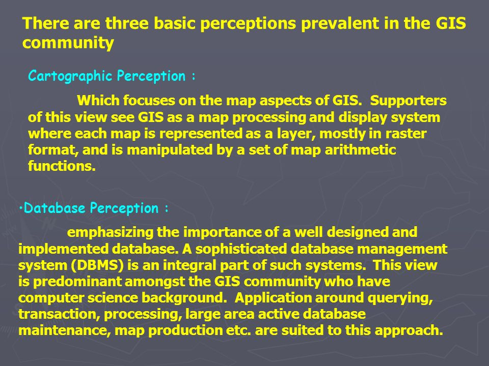 Cartographic Perception : Which focuses on the map aspects of GIS. Supporters of this view see GIS as a map processing and display system where each m
