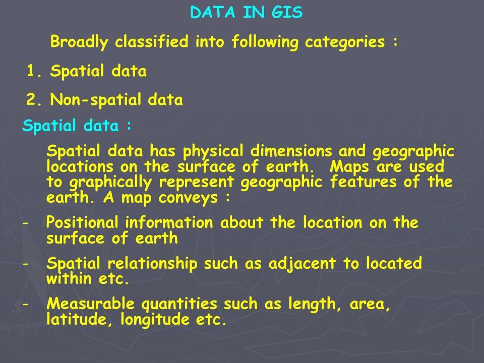 DATA IN GIS Broadly classified into following categories : 1.Spatial data 2.Non-spatial data Spatial data : Spatial data has physical dimensions and g