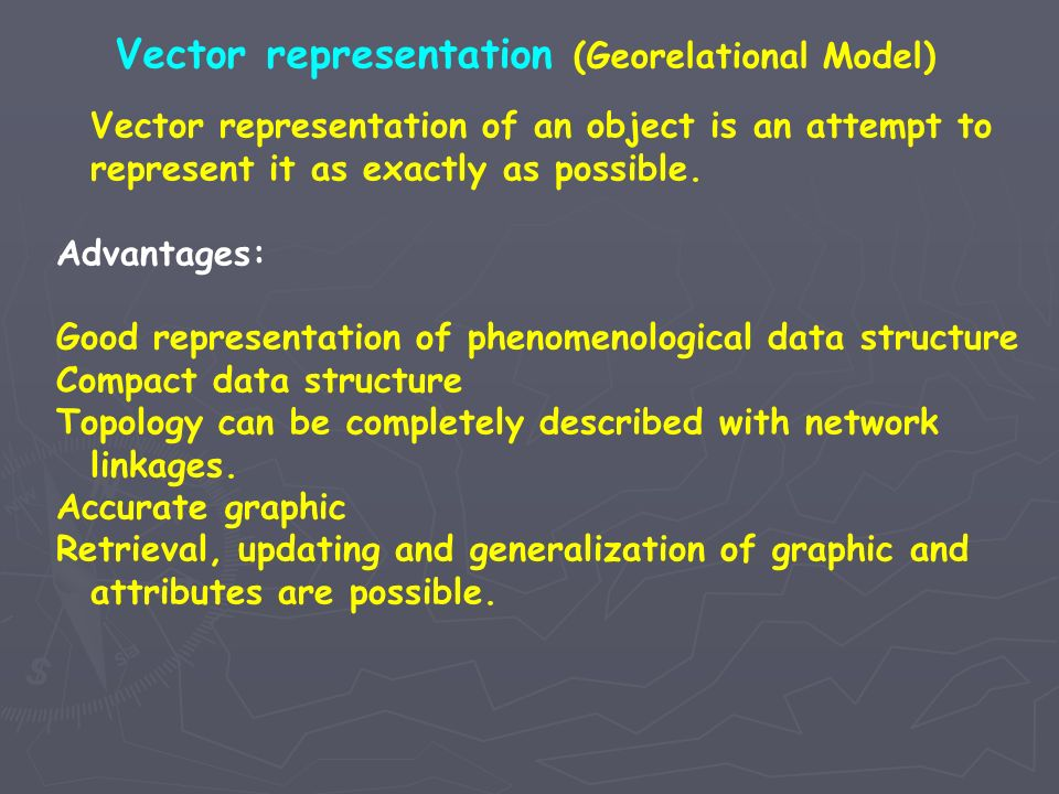 Vector representation (Georelational Model) Vector representation of an object is an attempt to represent it as exactly as possible. Advantages: Good