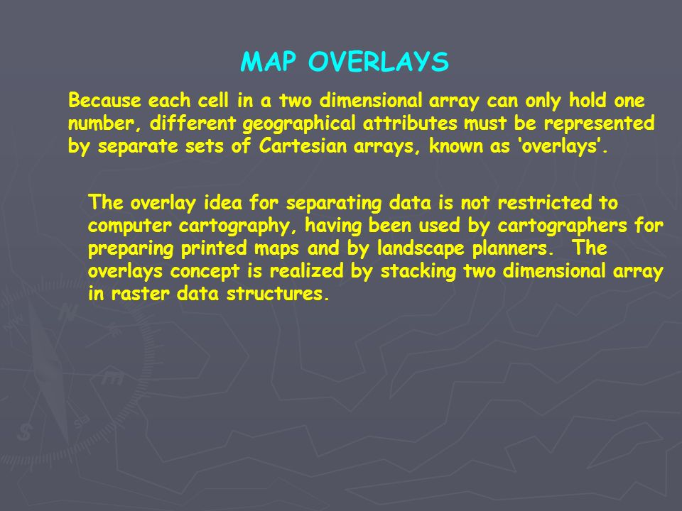MAP OVERLAYS Because each cell in a two dimensional array can only hold one number, different geographical attributes must be represented by separate