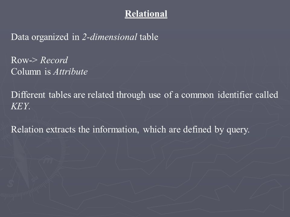 Relational Data organized in 2-dimensional table Row-> Record Column is Attribute Different tables are related through use of a common identifier call