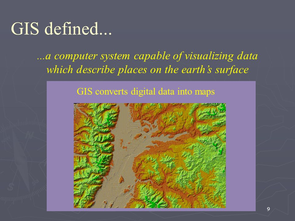 9...a computer system capable of visualizing data which describe places on the earths surface Digital data is expressed as numbers GIS defined... GIS