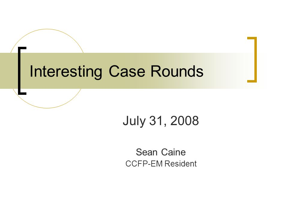 Interesting Case Rounds July 31, 2008 Sean Caine CCFP-EM Resident