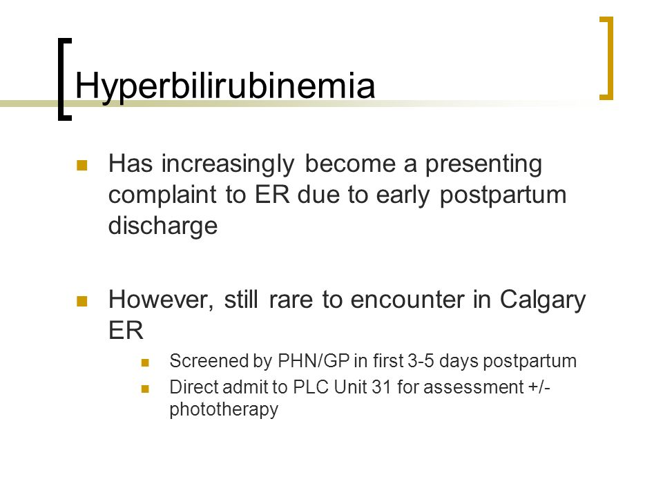 Hyperbilirubinemia Has increasingly become a presenting complaint to ER due to early postpartum discharge However, still rare to encounter in Calgary