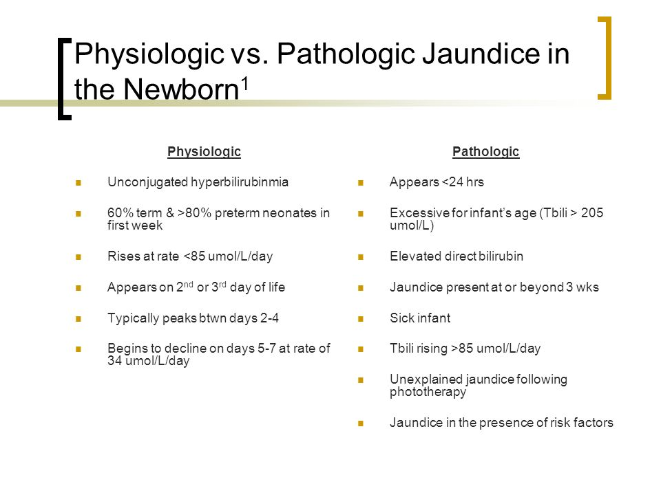 Physiologic vs. Pathologic Jaundice in the Newborn 1 Physiologic Unconjugated hyperbilirubinmia 60% term & >80% preterm neonates in first week Rises a