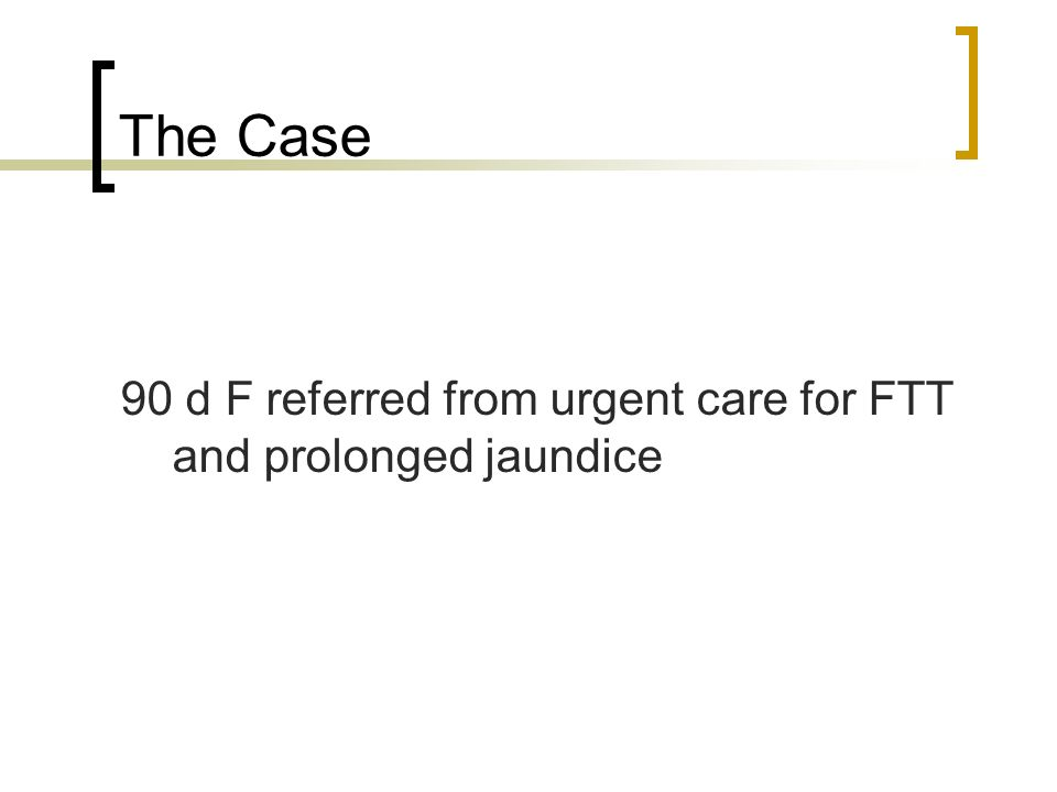 The Case 90 d F referred from urgent care for FTT and prolonged jaundice