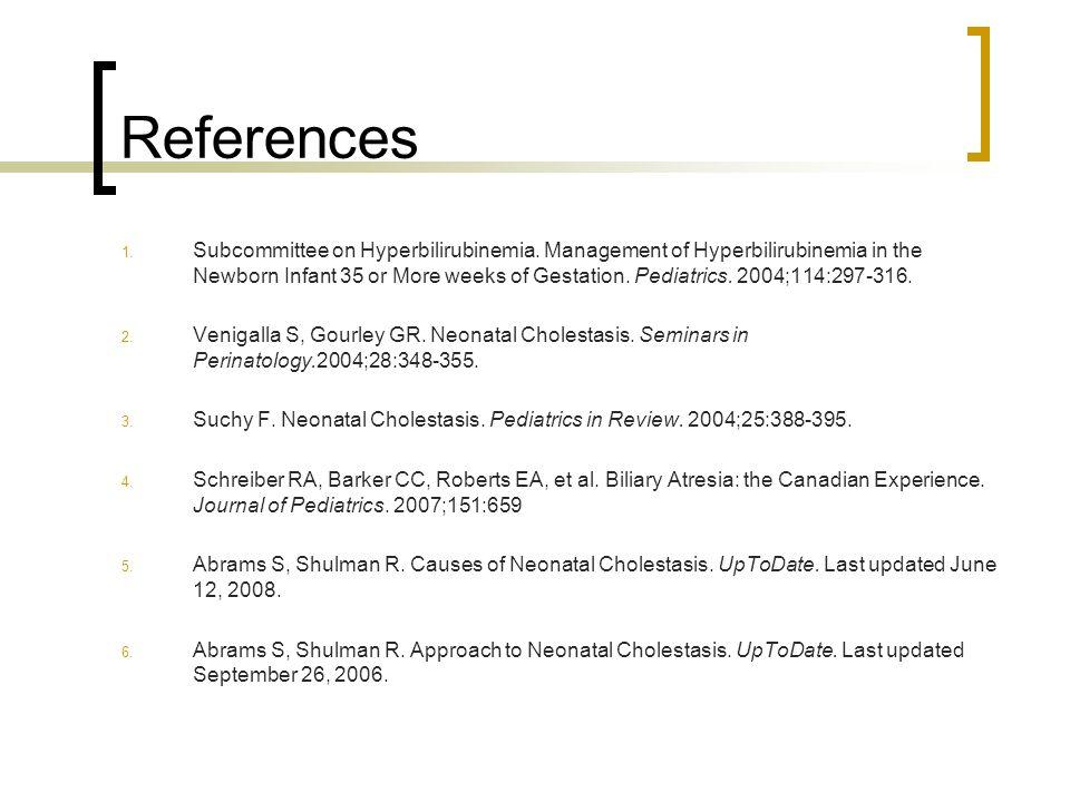References 1. Subcommittee on Hyperbilirubinemia. Management of Hyperbilirubinemia in the Newborn Infant 35 or More weeks of Gestation. Pediatrics. 20