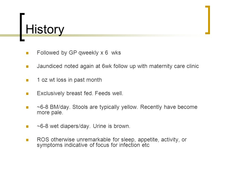 History Followed by GP qweekly x 6 wks Jaundiced noted again at 6wk follow up with maternity care clinic 1 oz wt loss in past month Exclusively breast
