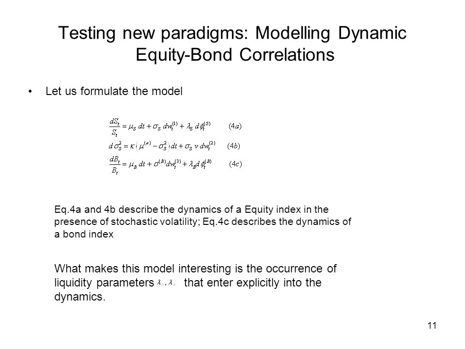11 Testing new paradigms: Modelling Dynamic Equity-Bond Correlations Let us formulate the model Eq.4a and 4b describe the dynamics of a Equity index in the presence of stochastic volatility; Eq.4c describes the dynamics of a bond index What makes this model interesting is the occurrence of liquidity parameters that enter explicitly into the dynamics.