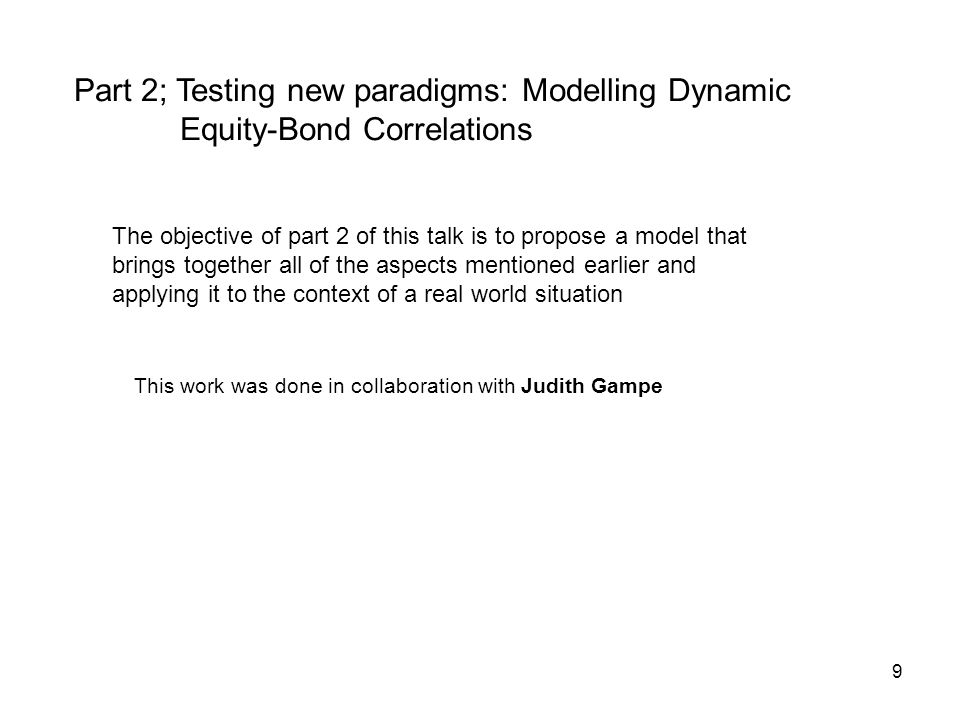 9 Part 2; Testing new paradigms: Modelling Dynamic Equity-Bond Correlations The objective of part 2 of this talk is to propose a model that brings together all of the aspects mentioned earlier and applying it to the context of a real world situation This work was done in collaboration with Judith Gampe