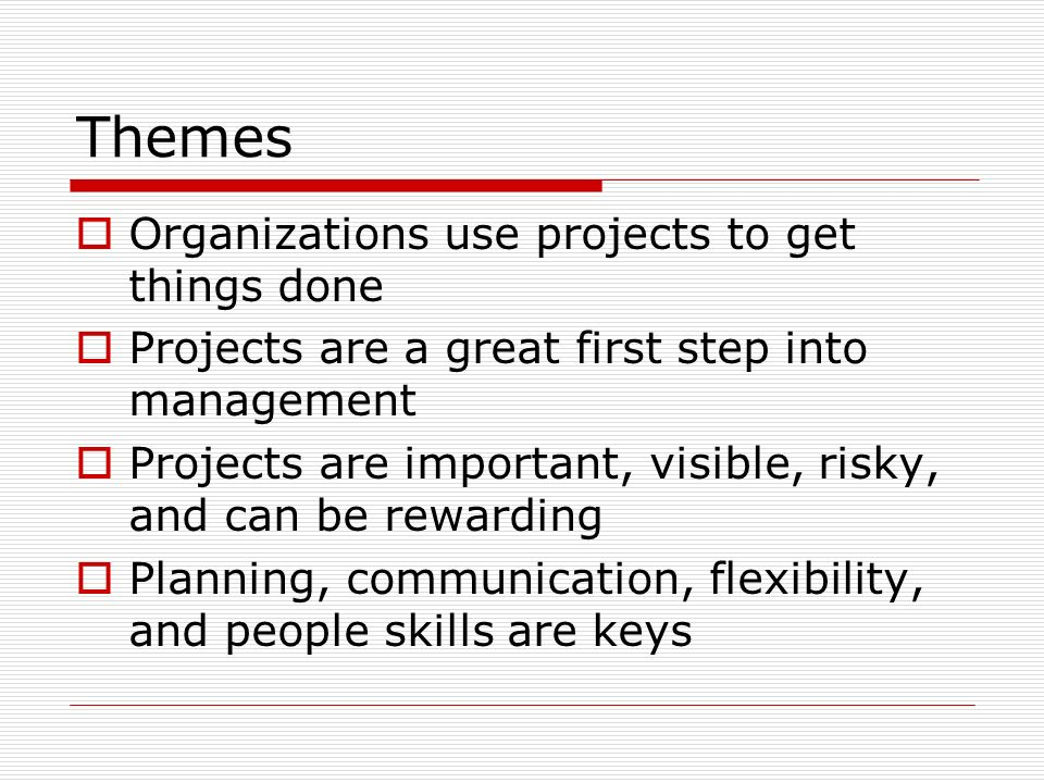 Themes Organizations use projects to get things done Projects are a great first step into management Projects are important, visible, risky, and can be rewarding Planning, communication, flexibility, and people skills are keys