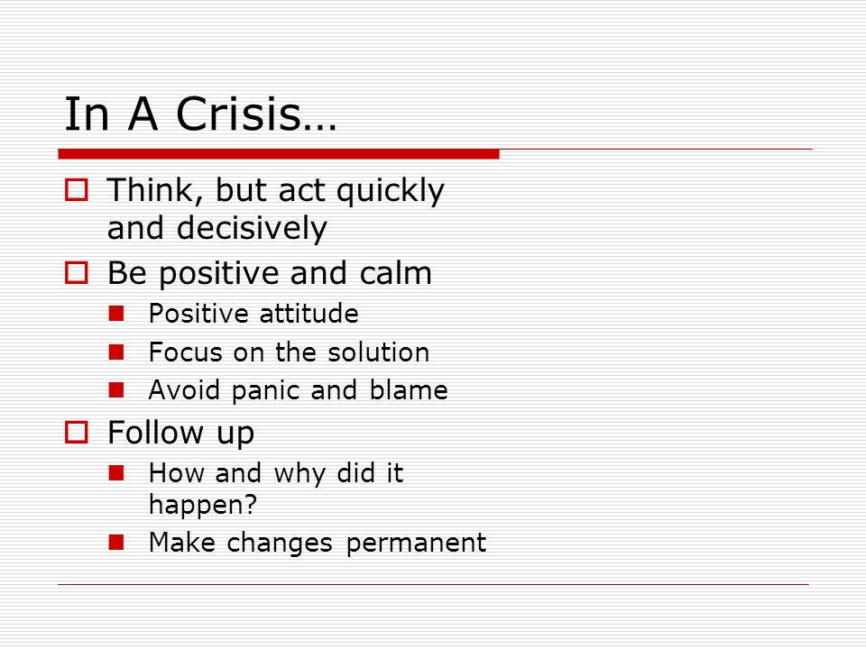 In A Crisis… Think, but act quickly and decisively Be positive and calm Positive attitude Focus on the solution Avoid panic and blame Follow up How and why did it happen.