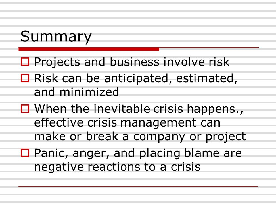 Summary Projects and business involve risk Risk can be anticipated, estimated, and minimized When the inevitable crisis happens., effective crisis management can make or break a company or project Panic, anger, and placing blame are negative reactions to a crisis