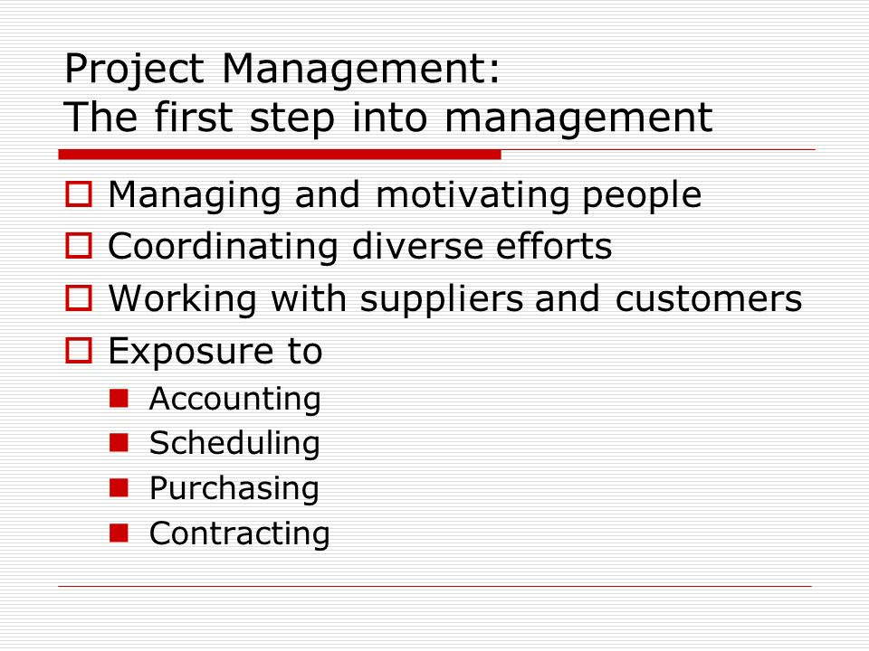 Project Management: The first step into management Managing and motivating people Coordinating diverse efforts Working with suppliers and customers Exposure to Accounting Scheduling Purchasing Contracting