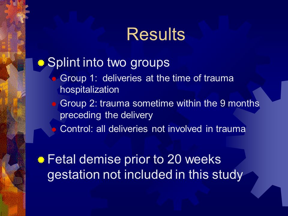 Results Splint into two groups Group 1: deliveries at the time of trauma hospitalization Group 2: trauma sometime within the 9 months preceding the de