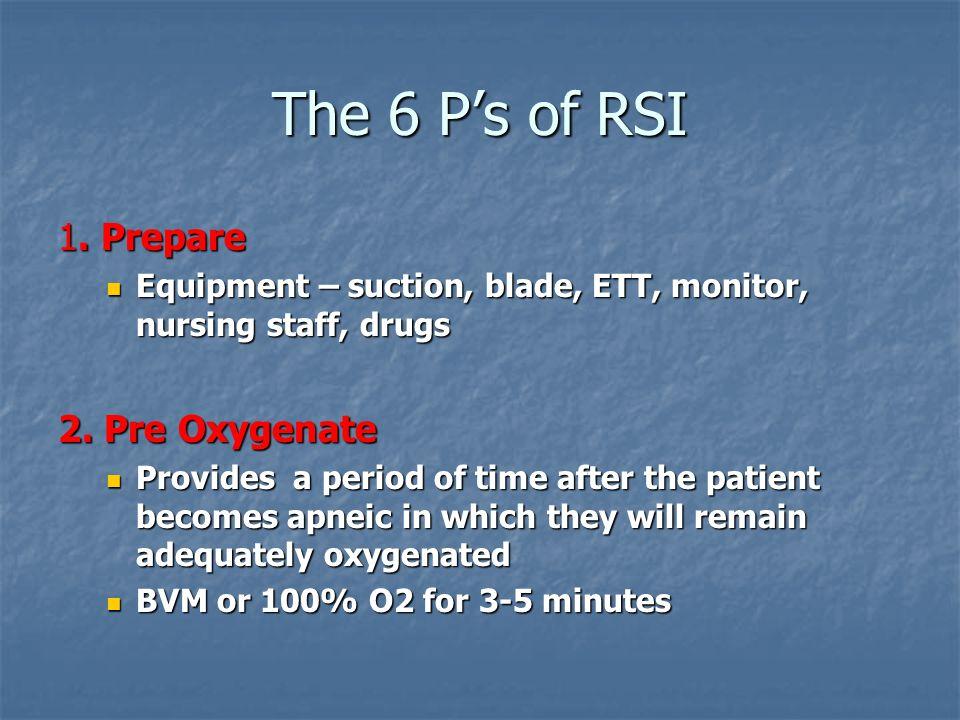 The 6 Ps of RSI 1. Prepare Equipment – suction, blade, ETT, monitor, nursing staff, drugs Equipment – suction, blade, ETT, monitor, nursing staff, dru