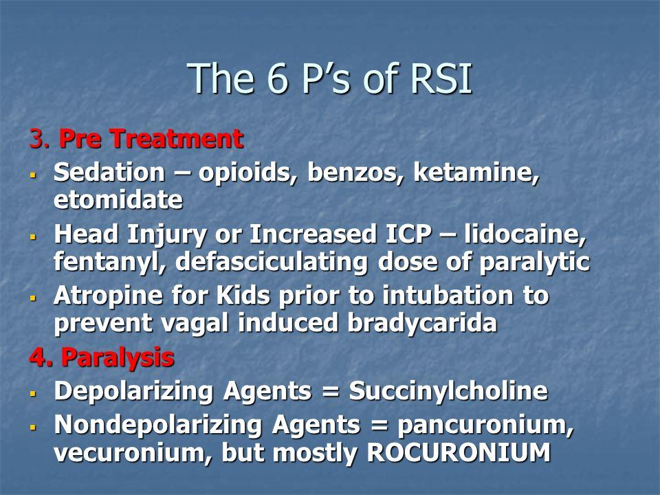 The 6 Ps of RSI 3. Pre Treatment Sedation – opioids, benzos, ketamine, etomidate Sedation – opioids, benzos, ketamine, etomidate Head Injury or Increa