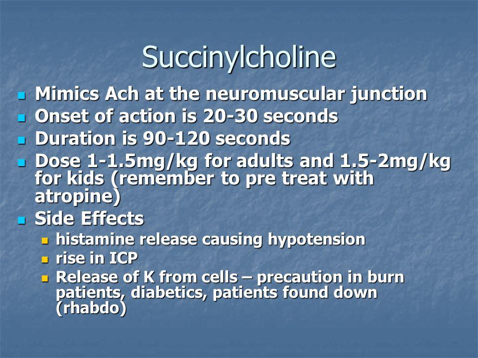 Succinylcholine Mimics Ach at the neuromuscular junction Mimics Ach at the neuromuscular junction Onset of action is 20-30 seconds Onset of action is