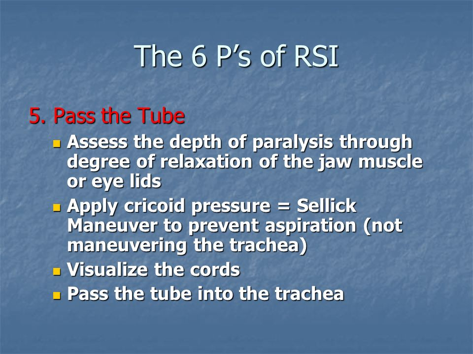 The 6 Ps of RSI 5. Pass the Tube Assess the depth of paralysis through degree of relaxation of the jaw muscle or eye lids Assess the depth of paralysi