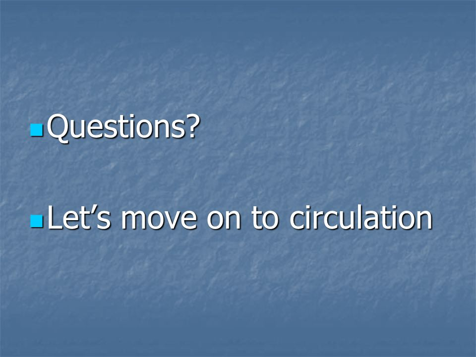 Questions? Questions? Lets move on to circulation Lets move on to circulation