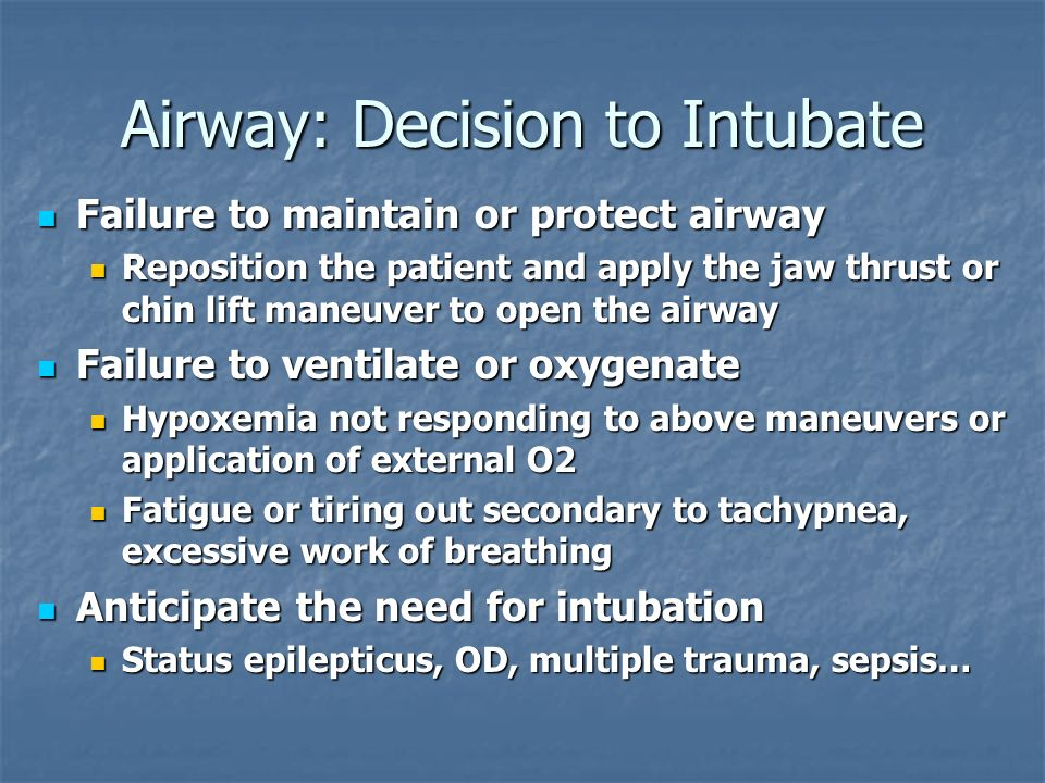 Airway: Decision to Intubate Failure to maintain or protect airway Failure to maintain or protect airway Reposition the patient and apply the jaw thru