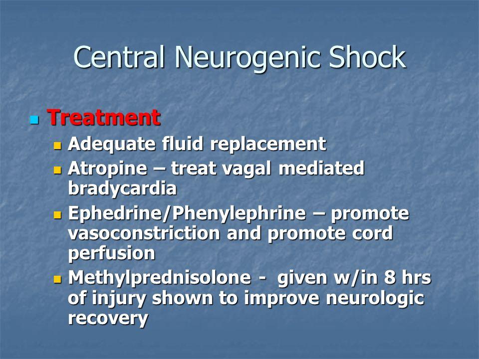 Central Neurogenic Shock Treatment Treatment Adequate fluid replacement Adequate fluid replacement Atropine – treat vagal mediated bradycardia Atropin