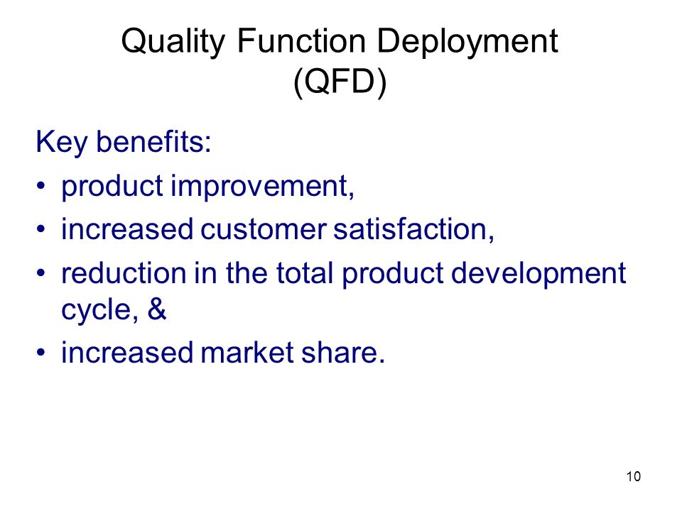 10 Quality Function Deployment (QFD) Key benefits: product improvement, increased customer satisfaction, reduction in the total product development cycle, & increased market share.