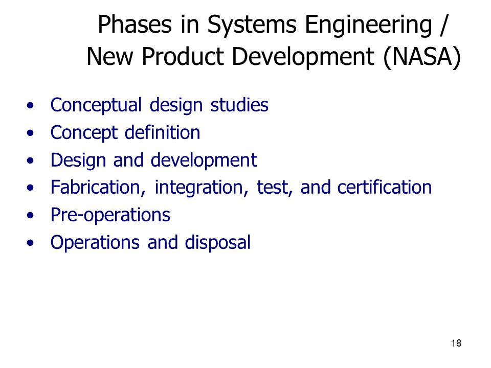 18 Phases in Systems Engineering / New Product Development (NASA) Conceptual design studies Concept definition Design and development Fabrication, integration, test, and certification Pre-operations Operations and disposal