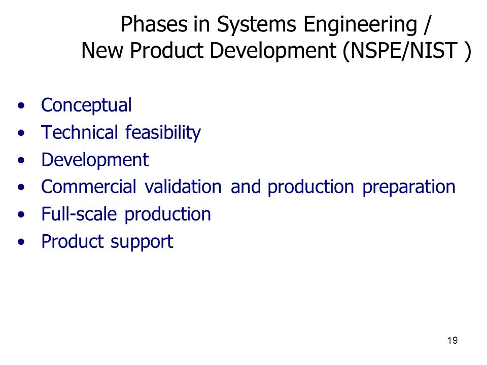 19 Phases in Systems Engineering / New Product Development (NSPE/NIST ) Conceptual Technical feasibility Development Commercial validation and production preparation Full-scale production Product support