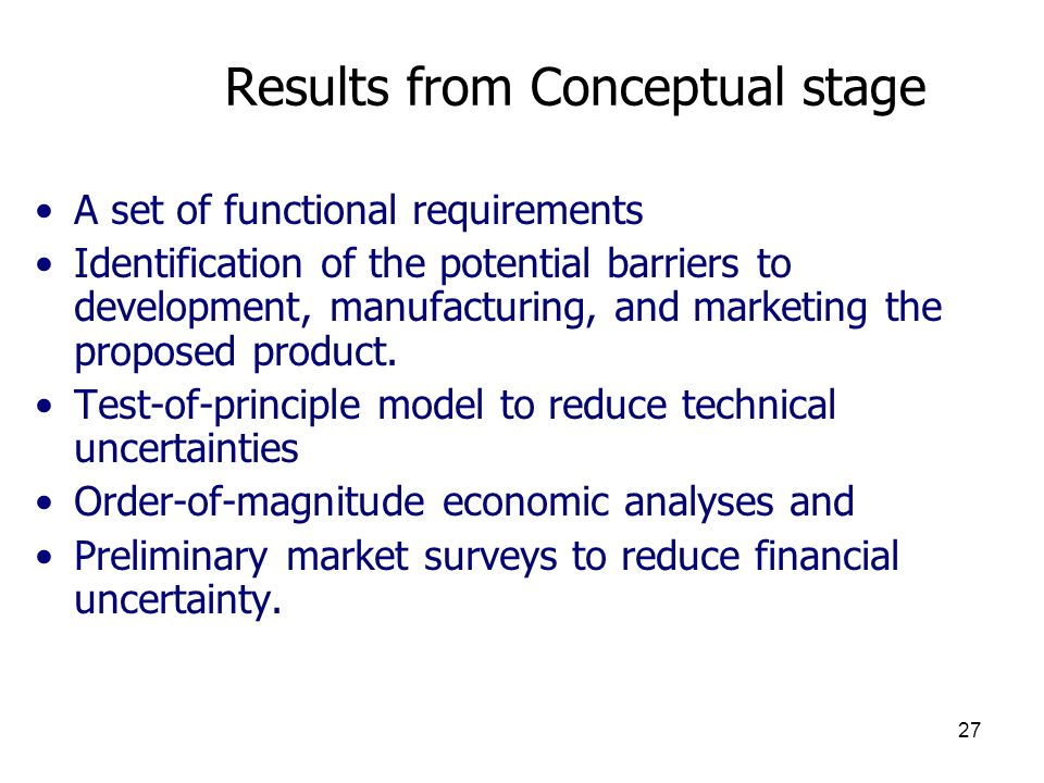 27 Results from Conceptual stage A set of functional requirements Identification of the potential barriers to development, manufacturing, and marketing the proposed product.