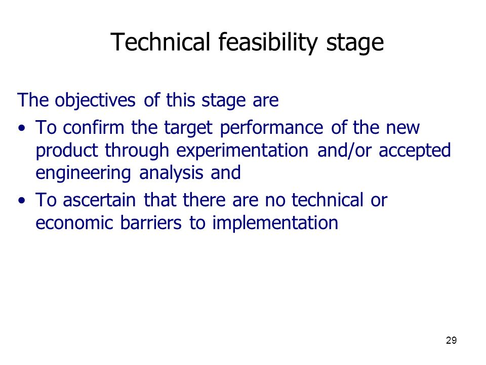 29 Technical feasibility stage The objectives of this stage are To confirm the target performance of the new product through experimentation and/or accepted engineering analysis and To ascertain that there are no technical or economic barriers to implementation
