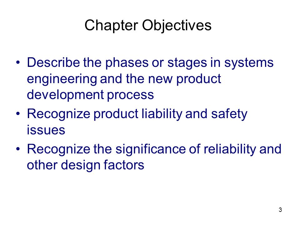 3 Chapter Objectives Describe the phases or stages in systems engineering and the new product development process Recognize product liability and safety issues Recognize the significance of reliability and other design factors