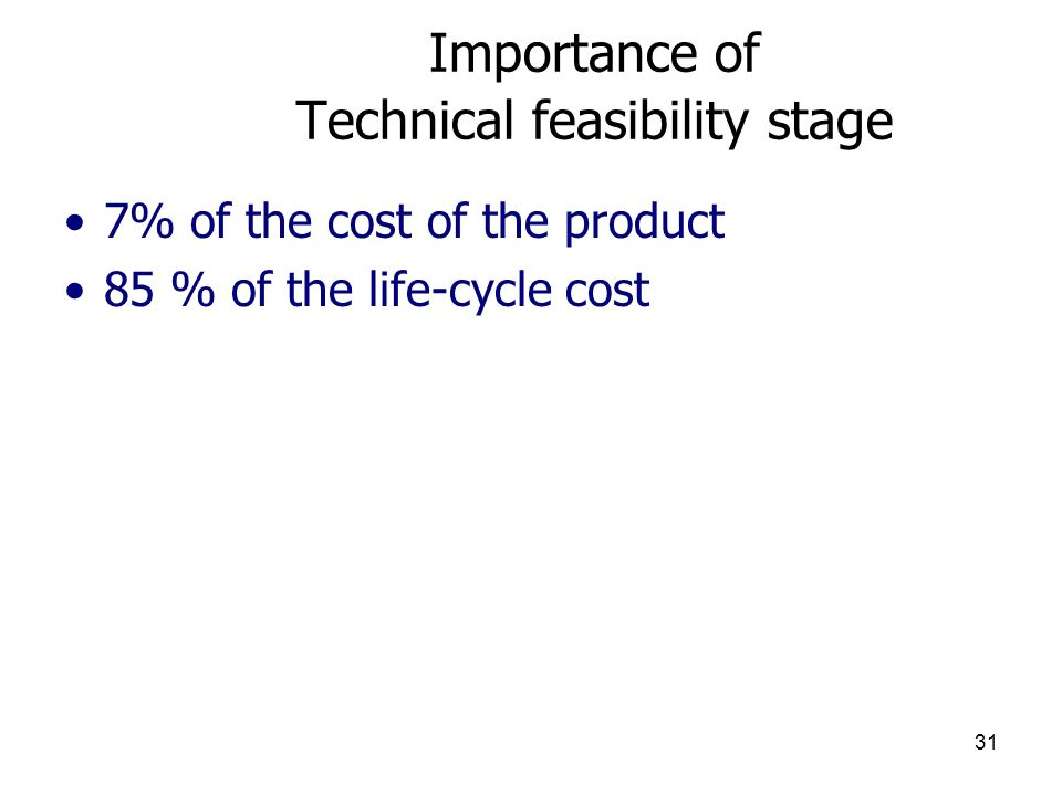 31 Importance of Technical feasibility stage 7% of the cost of the product 85 % of the life-cycle cost