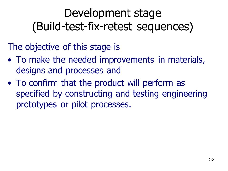 32 Development stage (Build-test-fix-retest sequences) The objective of this stage is To make the needed improvements in materials, designs and processes and To confirm that the product will perform as specified by constructing and testing engineering prototypes or pilot processes.