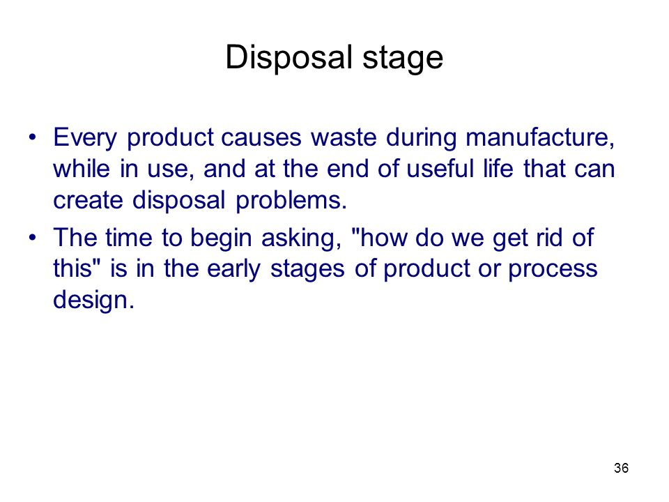 36 Disposal stage Every product causes waste during manufacture, while in use, and at the end of useful life that can create disposal problems.