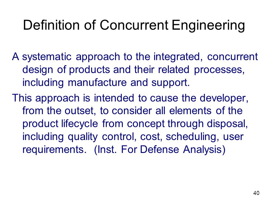 40 Definition of Concurrent Engineering A systematic approach to the integrated, concurrent design of products and their related processes, including manufacture and support.